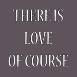 There is Love of course
